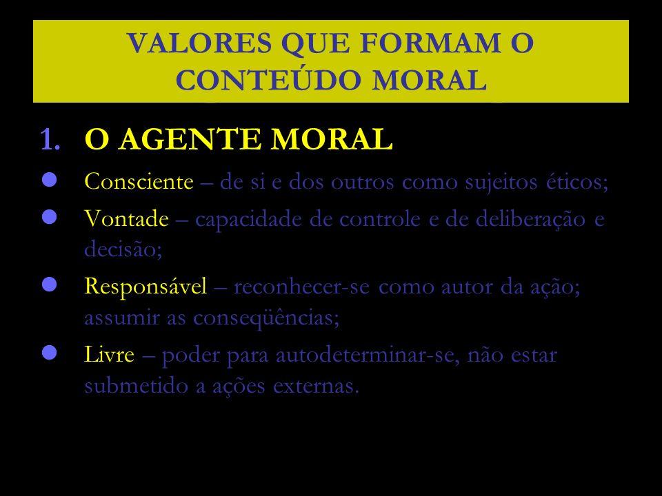 VALORES QUE FORMAM O CONTEÚDO MORAL 1.O AGENTE MORAL Consciente – de si e dos outros como sujeitos éticos; Vontade – capacidade de controle e de delib