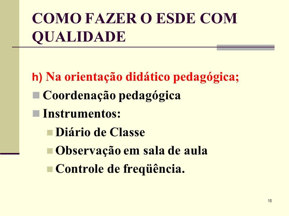18 COMO FAZER O ESDE COM QUALIDADE h) Na orientação didático pedagógica; Coordenação pedagógica Instrumentos: Diário de Classe Observação em sala de a