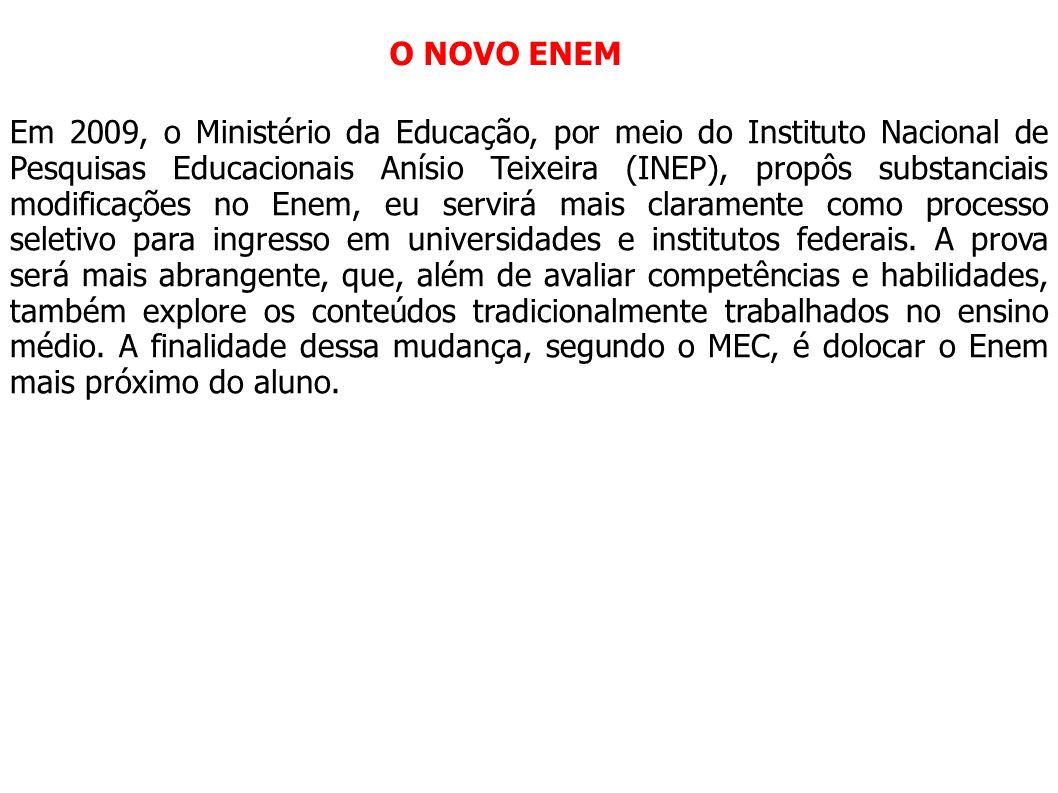 O NOVO ENEM Em 2009, o Ministério da Educação, por meio do Instituto Nacional de Pesquisas Educacionais Anísio Teixeira (INEP), propôs substanciais mo