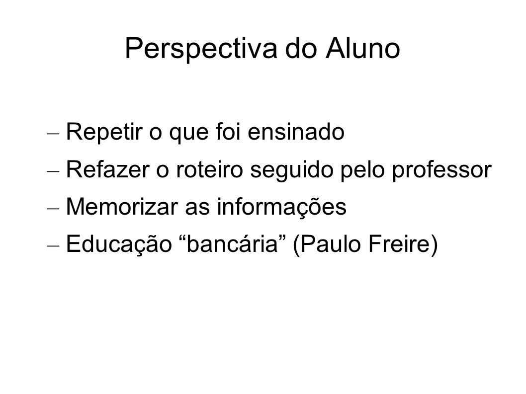 Perspectiva do Aluno – Repetir o que foi ensinado – Refazer o roteiro seguido pelo professor – Memorizar as informações – Educação bancária (Paulo Fre