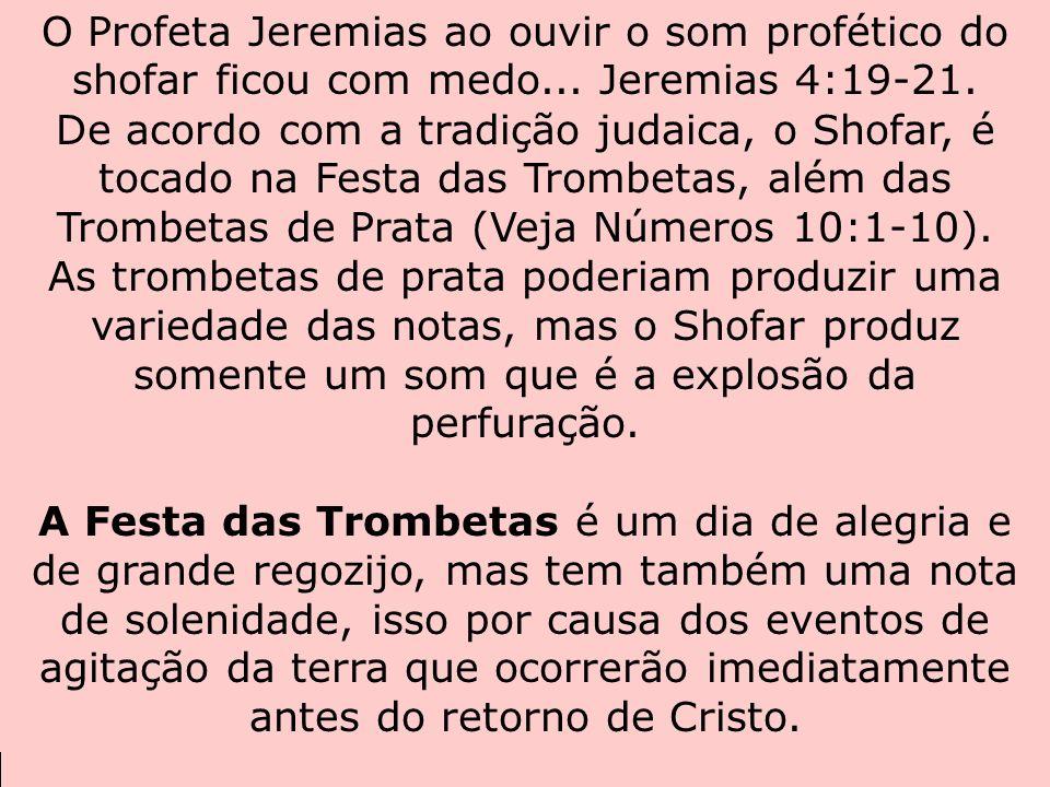 O Profeta Jeremias ao ouvir o som profético do shofar ficou com medo... Jeremias 4:19-21. De acordo com a tradição judaica, o Shofar, é tocado na Fest