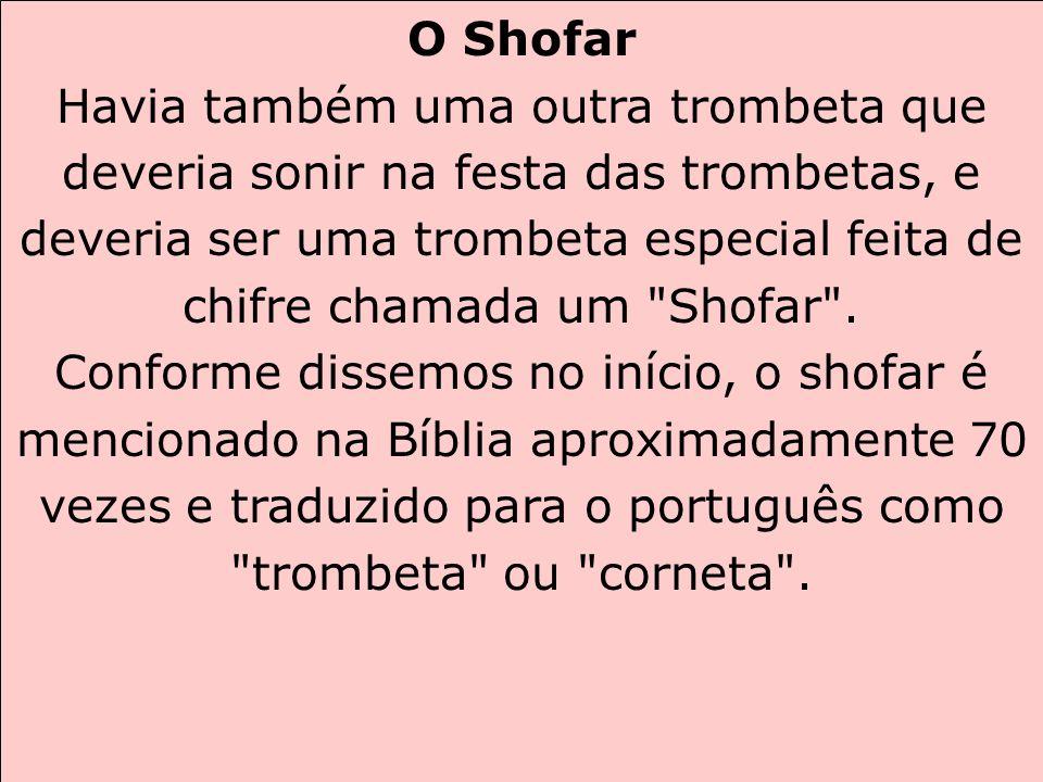 O Shofar Havia também uma outra trombeta que deveria sonir na festa das trombetas, e deveria ser uma trombeta especial feita de chifre chamada um