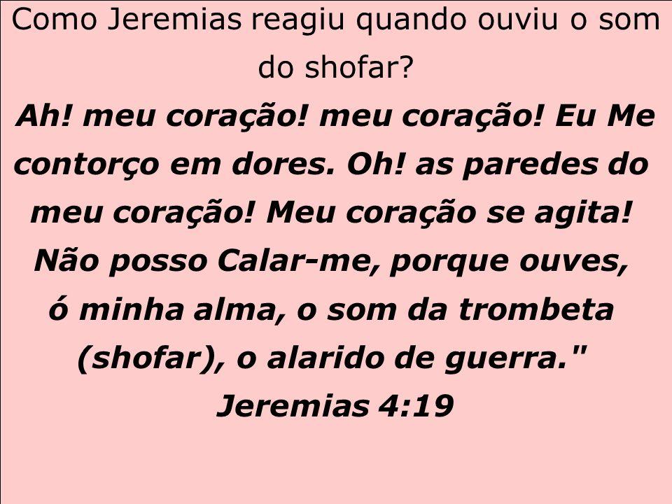 Como Jeremias reagiu quando ouviu o som do shofar? Ah! meu coração! meu coração! Eu Me contorço em dores. Oh! as paredes do meu coração! Meu coração s