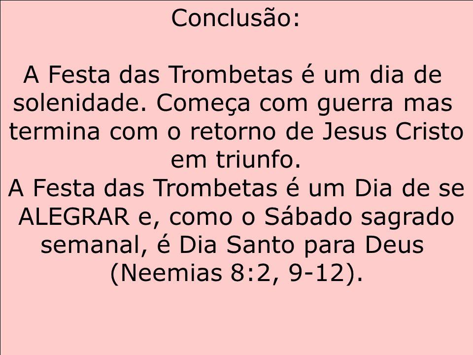 Conclusão: A Festa das Trombetas é um dia de solenidade. Começa com guerra mas termina com o retorno de Jesus Cristo em triunfo. A Festa das Trombetas