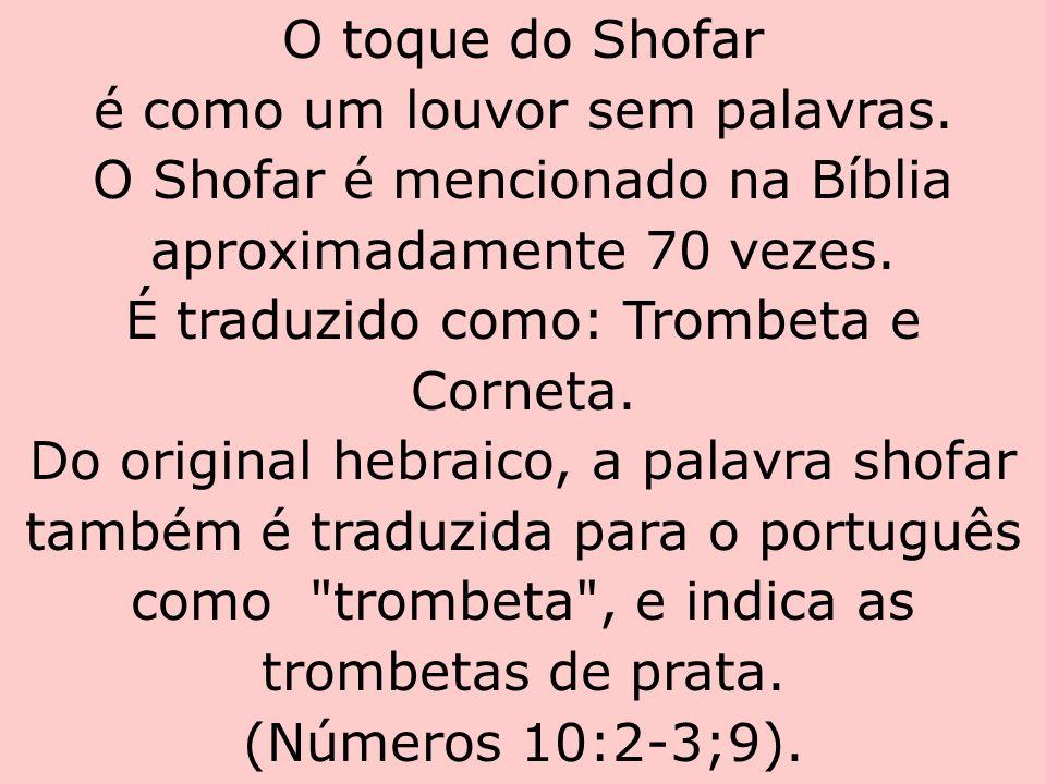 O toque do Shofar é como um louvor sem palavras. O Shofar é mencionado na Bíblia aproximadamente 70 vezes. É traduzido como: Trombeta e Corneta. Do or