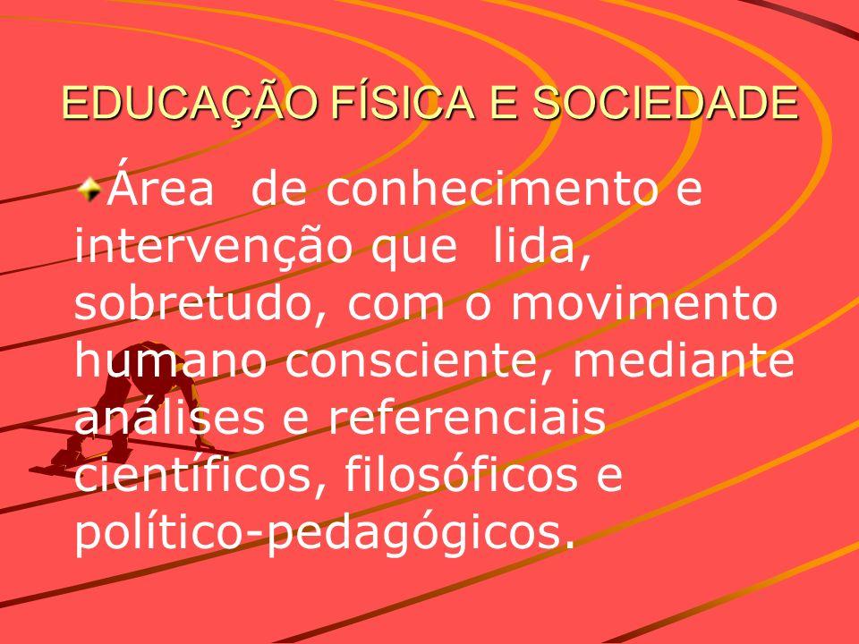EDUCAÇÃO FÍSICA E SOCIEDADE Área de conhecimento e intervenção que lida, sobretudo, com o movimento humano consciente, mediante análises e referenciai