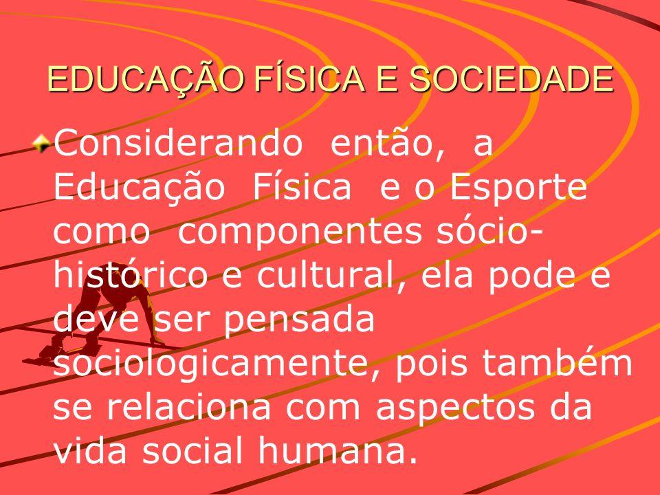 EDUCAÇÃO FÍSICA E SOCIEDADE Considerando então, a Educação Física e o Esporte como componentes sócio- histórico e cultural, ela pode e deve ser pensad