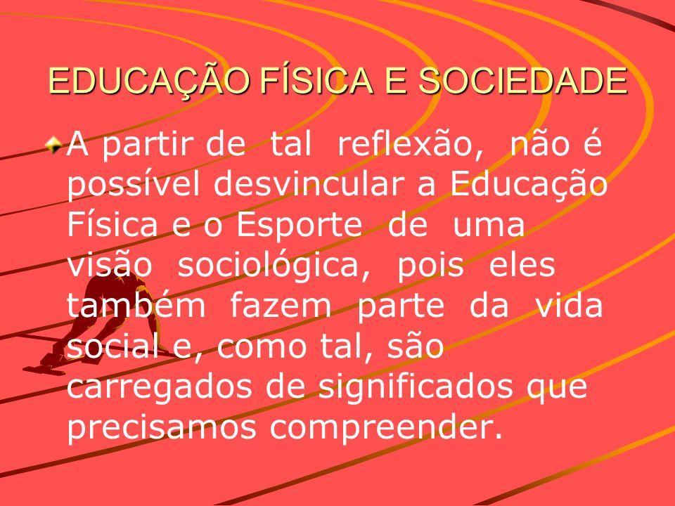 EDUCAÇÃO FÍSICA E SOCIEDADE A partir de tal reflexão, não é possível desvincular a Educação Física e o Esporte de uma visão sociológica, pois eles tam