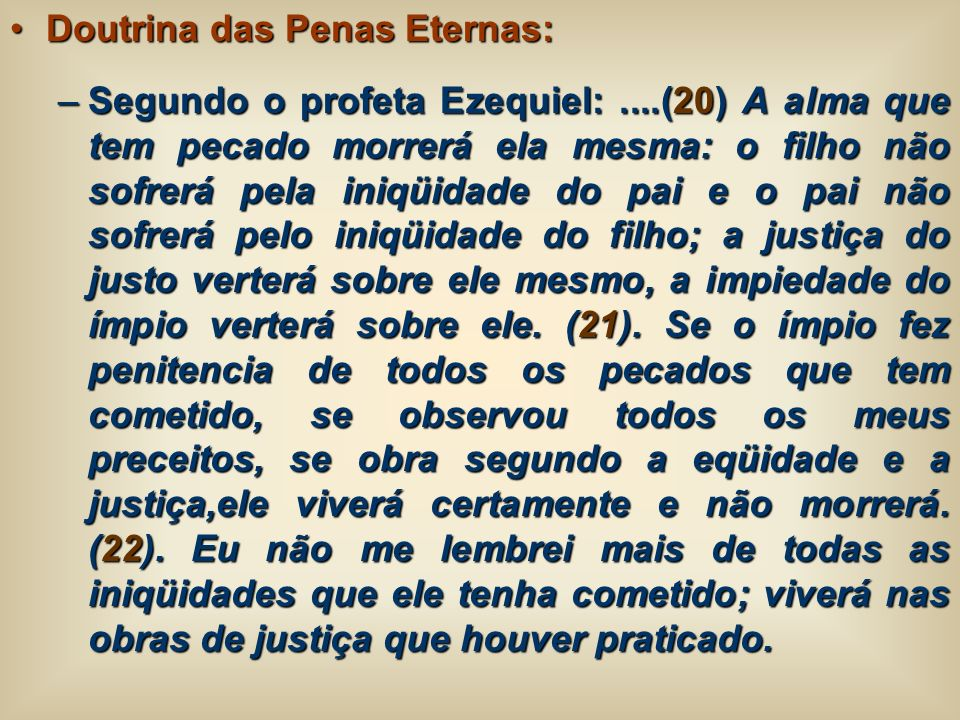 Doutrina das Penas Eternas:Doutrina das Penas Eternas: –Segundo o profeta Ezequiel:....(20) A alma que tem pecado morrerá ela mesma: o filho não sofre