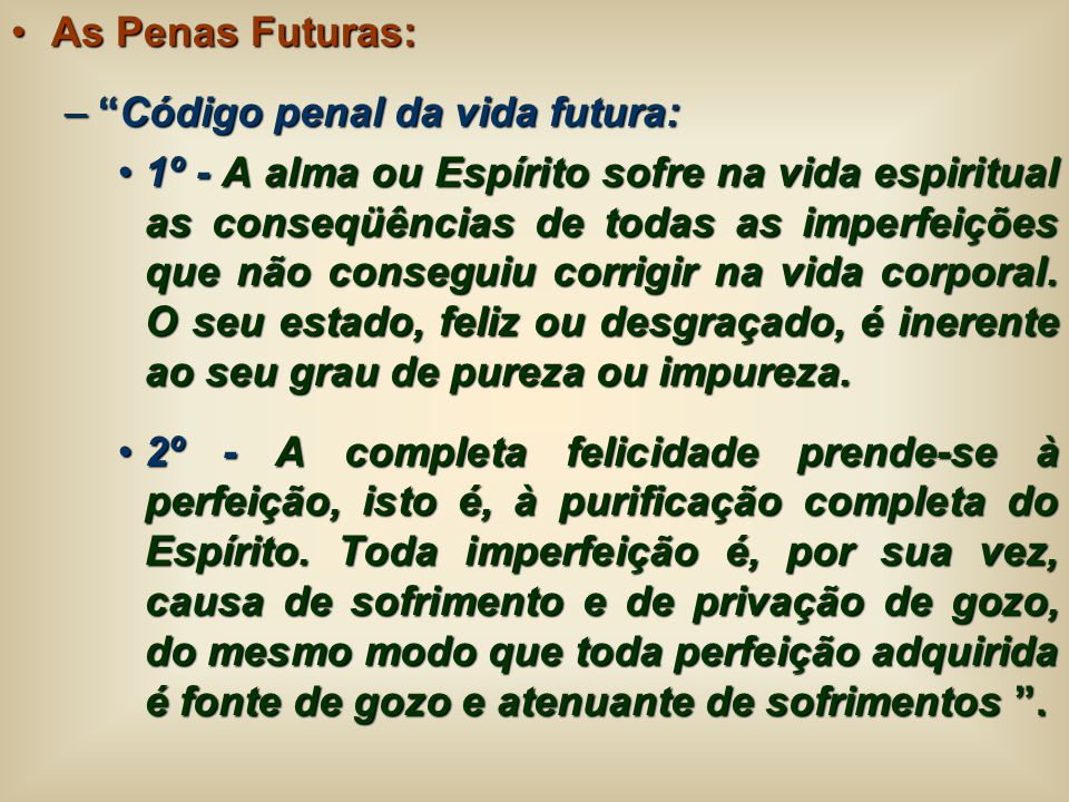 As Penas Futuras:As Penas Futuras: –Código penal da vida futura: 1º - A alma ou Espírito sofre na vida espiritual as conseqüências de todas as imperfe
