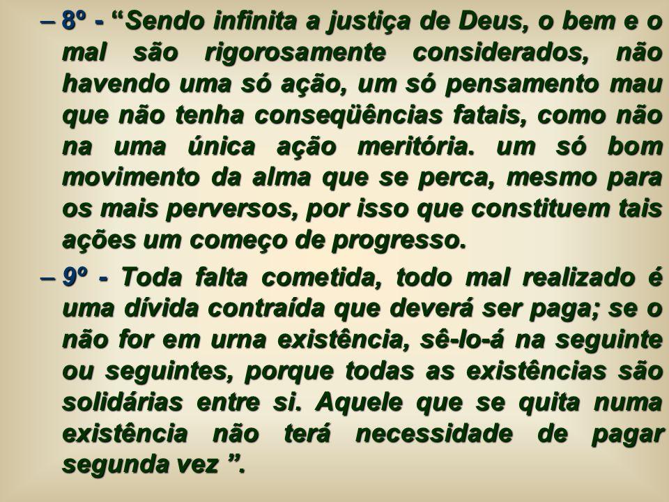 –8º - Sendo infinita a justiça de Deus, o bem e o mal são rigorosamente considerados, não havendo uma só ação, um só pensamento mau que não tenha cons