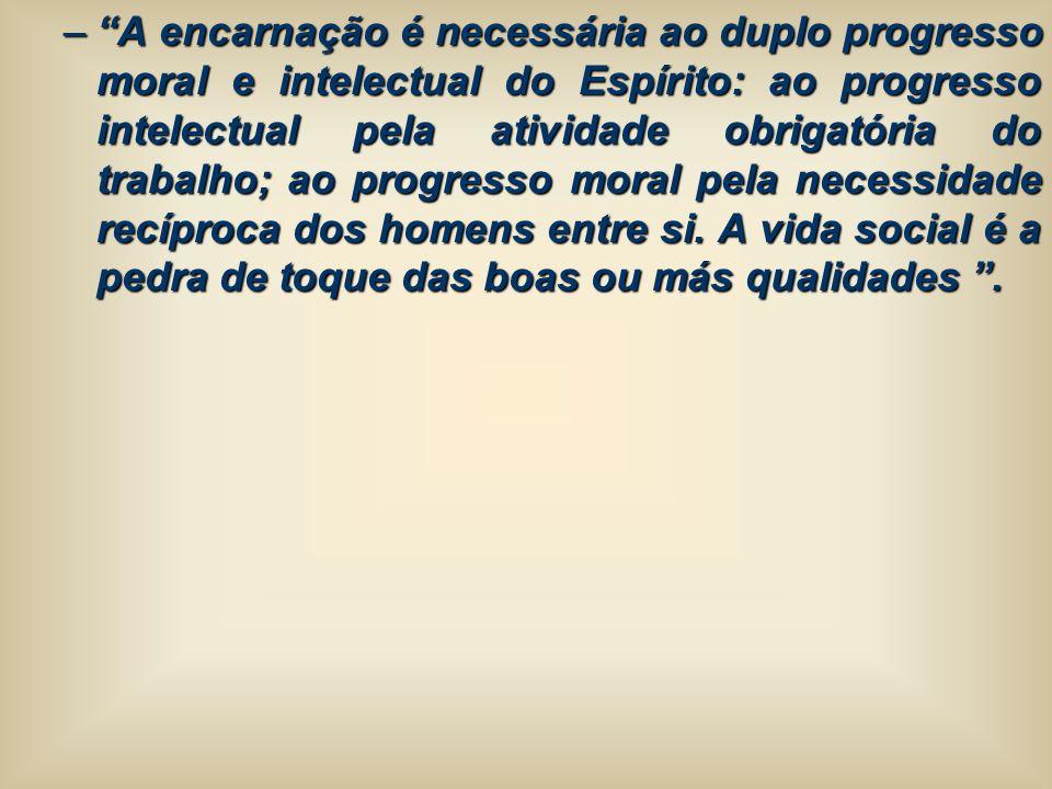 –A encarnação é necessária ao duplo progresso moral e intelectual do Espírito: ao progresso intelectual pela atividade obrigatória do trabalho; ao pro