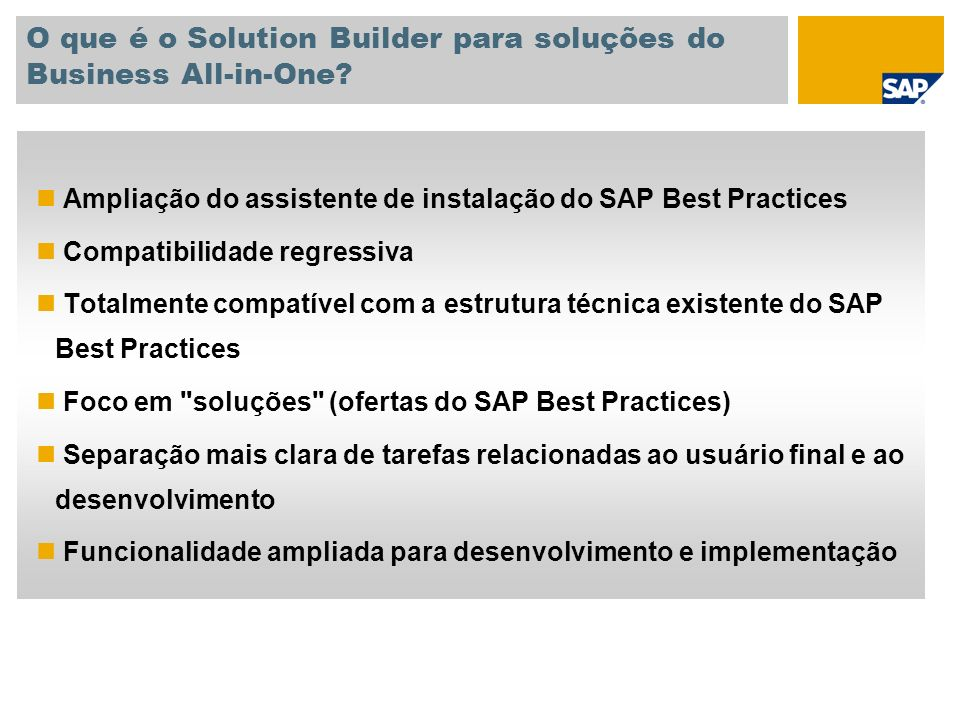 IMPLEMENTAR - Solution Builder Caminho simplificado para ativar o SAP Best Practices DEFINIÇÃO DO ESCOPO ATIVAR ADAPTAR Seleção gráfica de cenários Modelos de escopo standard fornecidos pelo SAP Best Practices Ampliações fáceis com mais modelos Personalização de dados organizacionais e dados mestre Instalação automatizada dos cenários selecionados, com dados personalizados Melhor desempenho e capacidade de uso