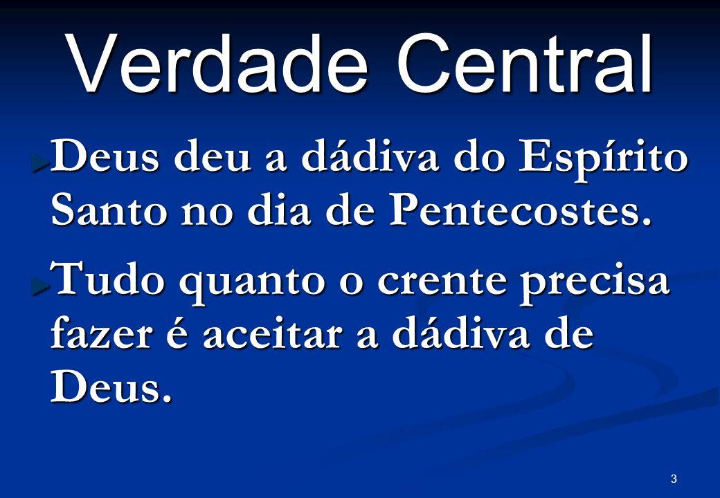 3 Verdade Central Deus deu a dádiva do Espírito Santo no dia de Pentecostes. Tudo quanto o crente precisa fazer é aceitar a dádiva de Deus.
