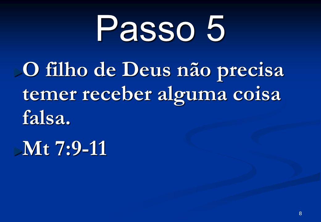 8 Passo 5 O filho de Deus não precisa temer receber alguma coisa falsa. Mt 7:9-11