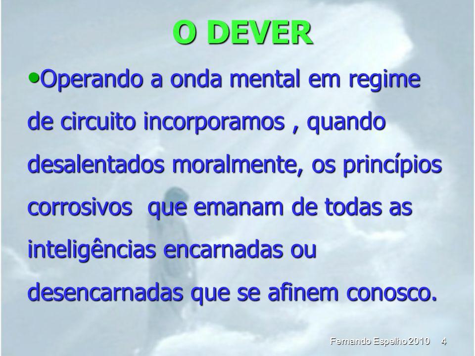O DEVER 4 Fernando Espelho 2010 Operando a onda mental em regime de circuito incorporamos, quando desalentados moralmente, os princípios corrosivos qu