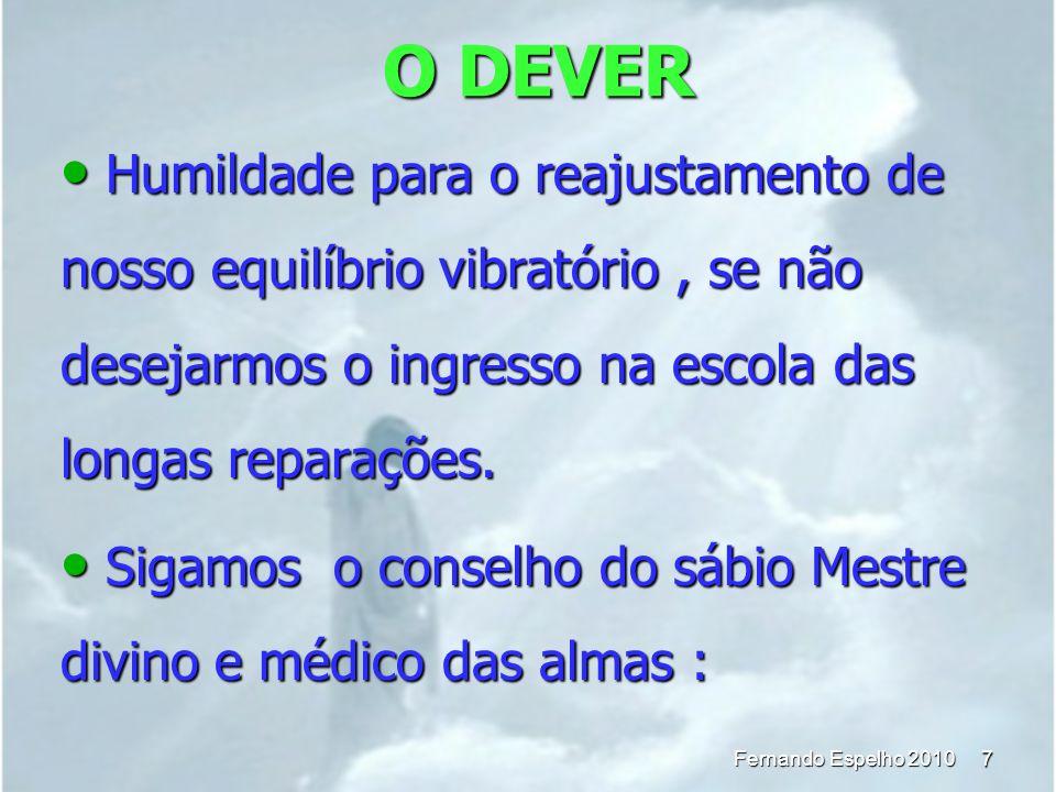 O DEVER 7 Fernando Espelho 2010 Humildade para o reajustamento de nosso equilíbrio vibratório, se não desejarmos o ingresso na escola das longas repar