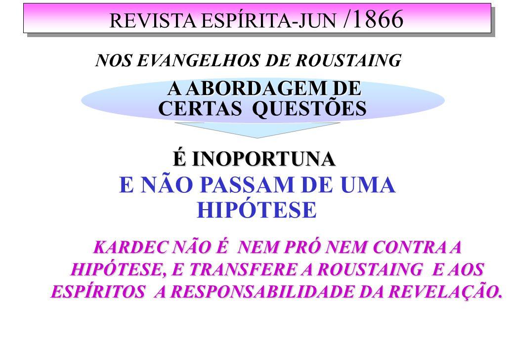 REVISTA ESPÍRITA-JUN /1866 NOS EVANGELHOS DE ROUSTAING A ABORDAGEM DE A ABORDAGEM DE CERTAS QUESTÕES É INOPORTUNA KARDEC NÃO É NEM PRÓ NEM CONTRA A HIPÓTESE, E TRANSFERE A ROUSTAING E AOS ESPÍRITOS A RESPONSABILIDADE DA REVELAÇÃO.