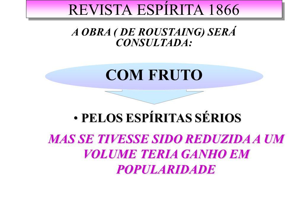 REVISTA ESPÍRITA 1866 A OBRA ( DE ROUSTAING) SERÁ CONSULTADA: COM FRUTO PELOS ESPÍRITAS SÉRIOS PELOS ESPÍRITAS SÉRIOS MAS SE TIVESSE SIDO REDUZIDA A UM VOLUME TERIA GANHO EM POPULARIDADE