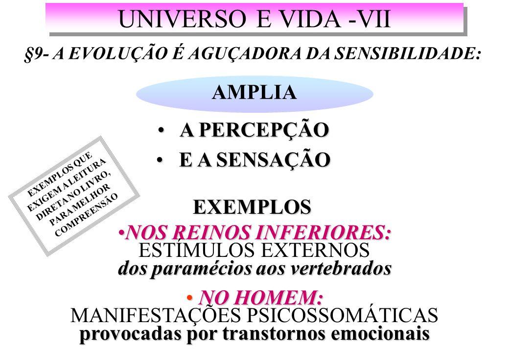 UNIVERSO E VIDA -VII §9- A EVOLUÇÃO É AGUÇADORA DA SENSIBILIDADE: AMPLIA A PERCEPÇÃO A PERCEPÇÃO E A SENSAÇÃO E A SENSAÇÃO EXEMPLOS NOS REINOS INFERIORES: dos paramécios aos vertebradosNOS REINOS INFERIORES: ESTÍMULOS EXTERNOS dos paramécios aos vertebrados NO HOMEM: provocadas por transtornos emocionais NO HOMEM: MANIFESTAÇÕES PSICOSSOMÁTICAS provocadas por transtornos emocionais EXEMPLOS QUE EXIGEM A LEITURA DIRETA NO LIVRO, PARA MELHOR COMPREENSÃO