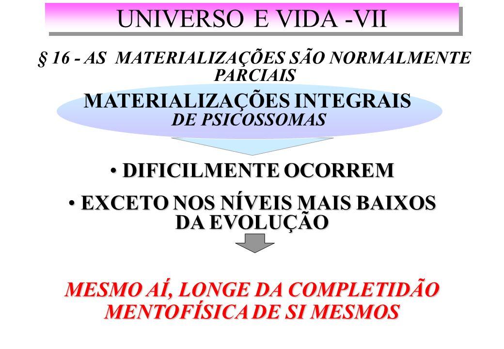 UNIVERSO E VIDA -VII § 16 - AS MATERIALIZAÇÕES SÃO NORMALMENTE PARCIAIS MATERIALIZAÇÕES INTEGRAIS DE PSICOSSOMAS DIFICILMENTE OCORREM DIFICILMENTE OCORREM EXCETO NOS NÍVEIS MAIS BAIXOS DA EVOLUÇÃO EXCETO NOS NÍVEIS MAIS BAIXOS DA EVOLUÇÃO MESMO AÍ, LONGE DA COMPLETIDÃO MENTOFÍSICA DE SI MESMOS
