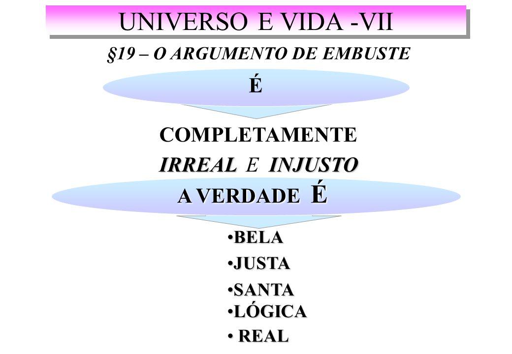 UNIVERSO E VIDA -VII §19 – O ARGUMENTO DE EMBUSTE É COMPLETAMENTE IRREAL INJUSTO IRREAL E INJUSTO A VERDADE É BELABELA JUSTAJUSTA SANTASANTA LÓGICALÓGICA REAL REAL