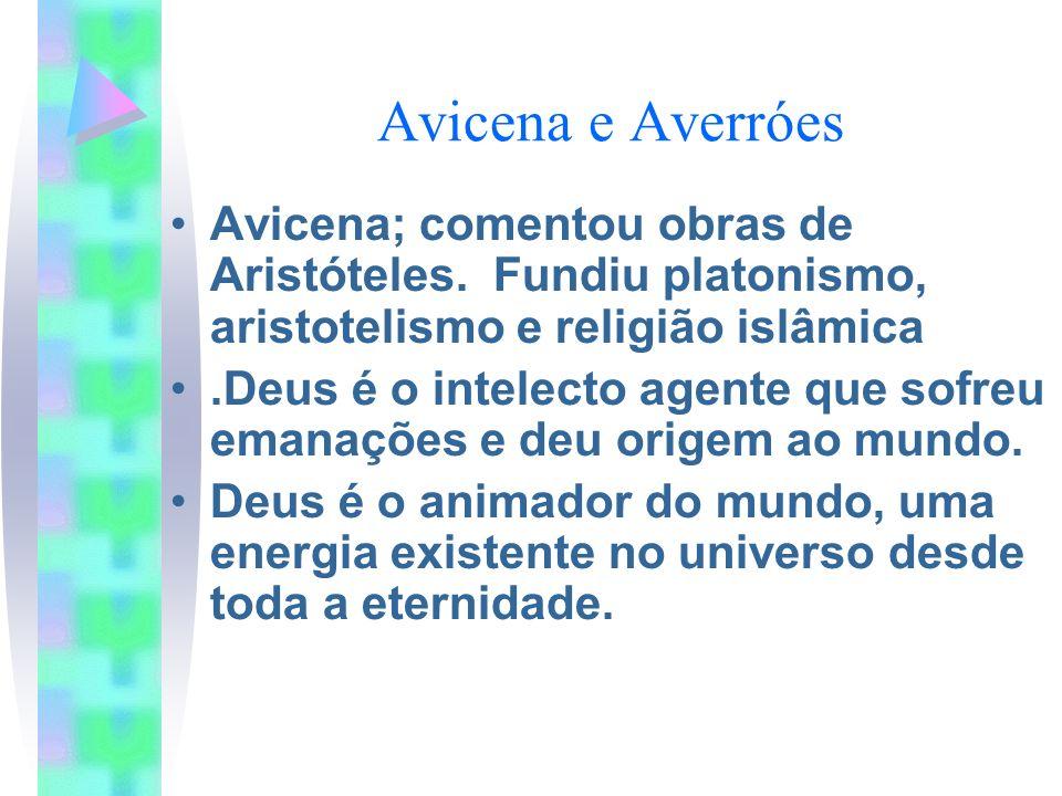 Avicena e Averróes Avicena; comentou obras de Aristóteles. Fundiu platonismo, aristotelismo e religião islâmica.Deus é o intelecto agente que sofreu e