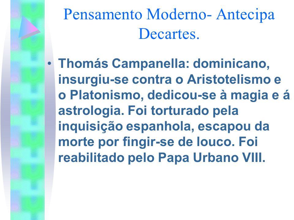 Pensamento Moderno- Antecipa Decartes. Thomás Campanella: dominicano, insurgiu-se contra o Aristotelismo e o Platonismo, dedicou-se à magia e á astrol