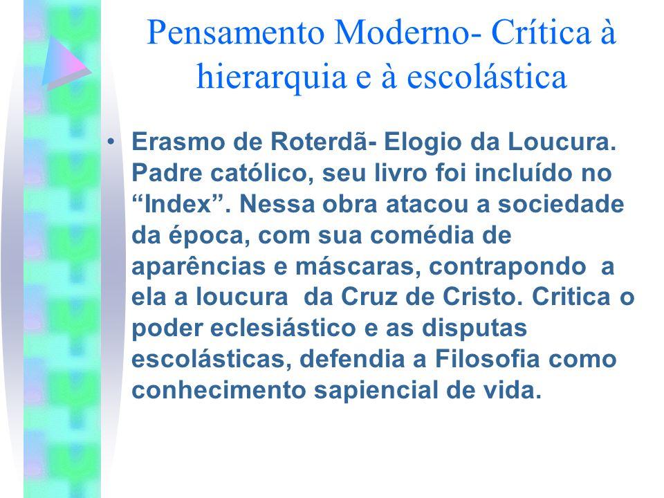 Pensamento Moderno- Crítica à hierarquia e à escolástica Erasmo de Roterdã- Elogio da Loucura. Padre católico, seu livro foi incluído no Index. Nessa