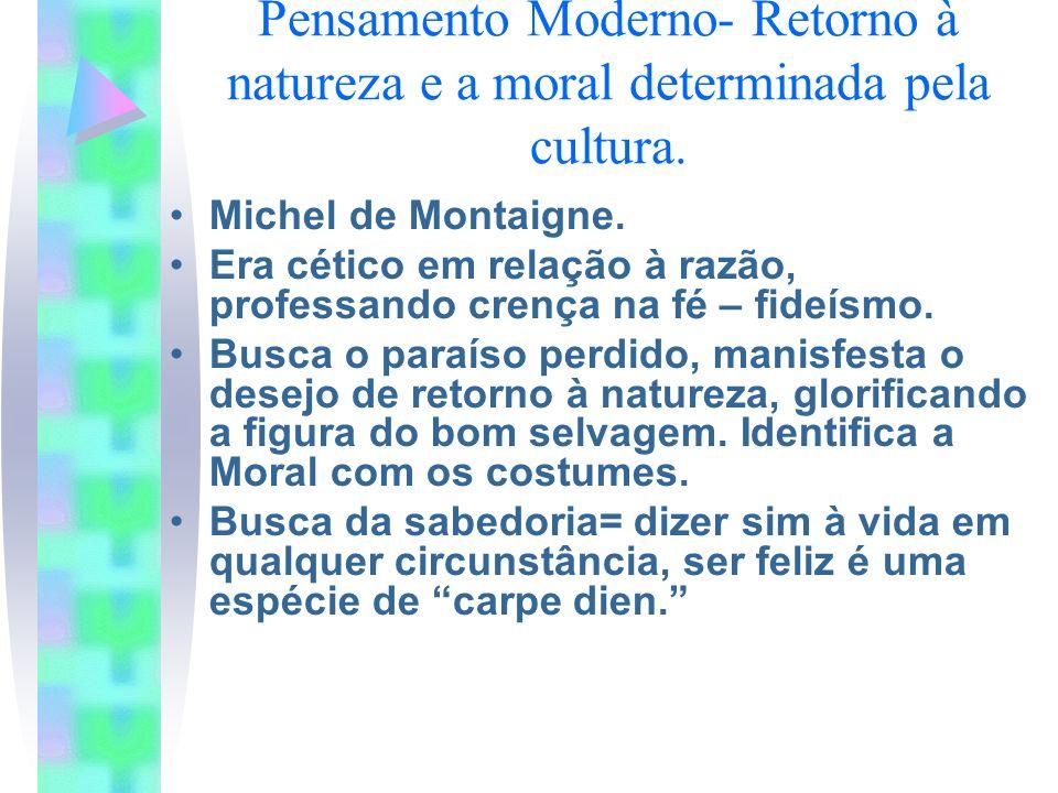 Pensamento Moderno- Retorno à natureza e a moral determinada pela cultura. Michel de Montaigne. Era cético em relação à razão, professando crença na f
