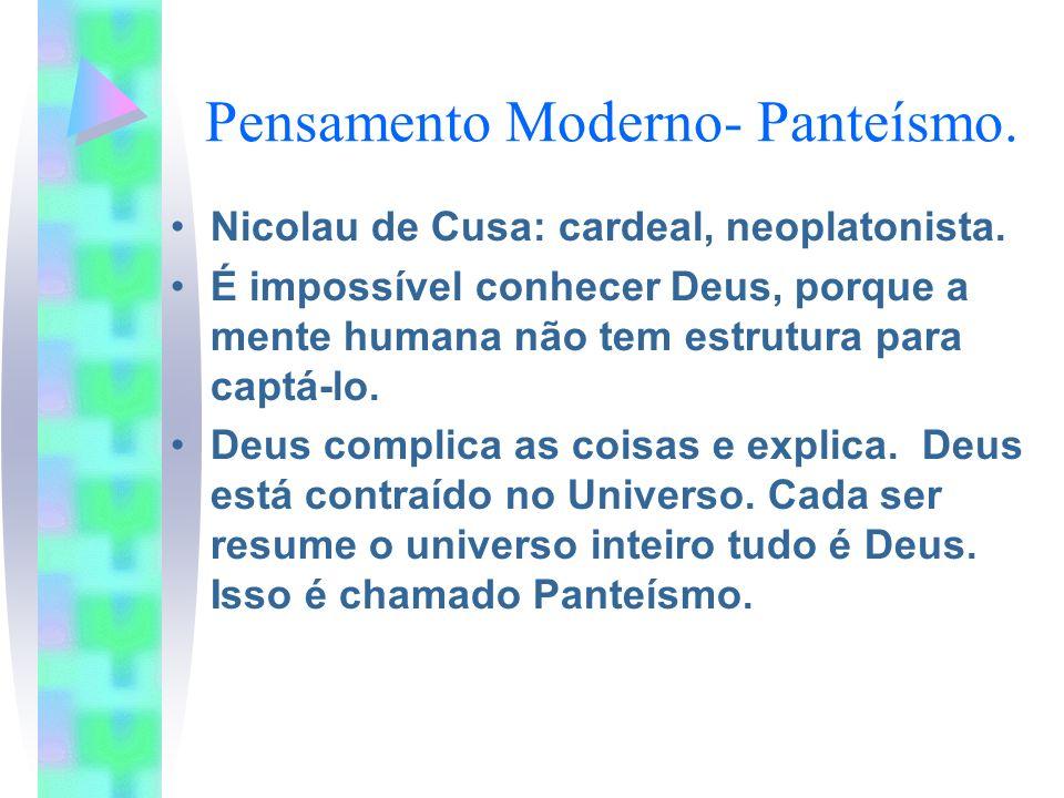 Pensamento Moderno- Panteísmo. Nicolau de Cusa: cardeal, neoplatonista. É impossível conhecer Deus, porque a mente humana não tem estrutura para captá