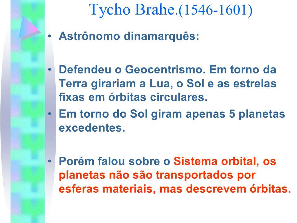Tycho Brahe.(1546-1601) Astrônomo dinamarquês: Defendeu o Geocentrismo. Em torno da Terra girariam a Lua, o Sol e as estrelas fixas em órbitas circula