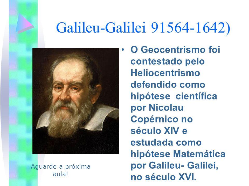 Galileu-Galilei 91564-1642) O Geocentrismo foi contestado pelo Heliocentrismo defendido como hipótese científica por Nicolau Copérnico no século XIV e