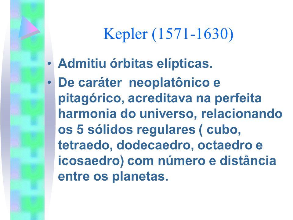 Kepler (1571-1630) Admitiu órbitas elípticas. De caráter neoplatônico e pitagórico, acreditava na perfeita harmonia do universo, relacionando os 5 sól
