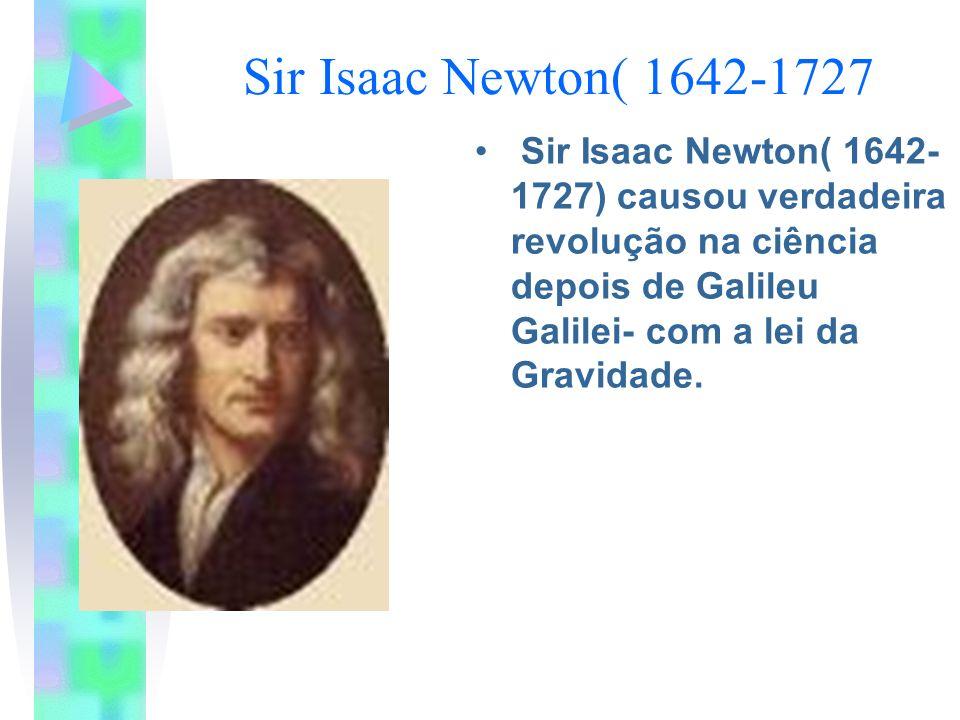 Sir Isaac Newton( 1642-1727 Sir Isaac Newton( 1642- 1727) causou verdadeira revolução na ciência depois de Galileu Galilei- com a lei da Gravidade.