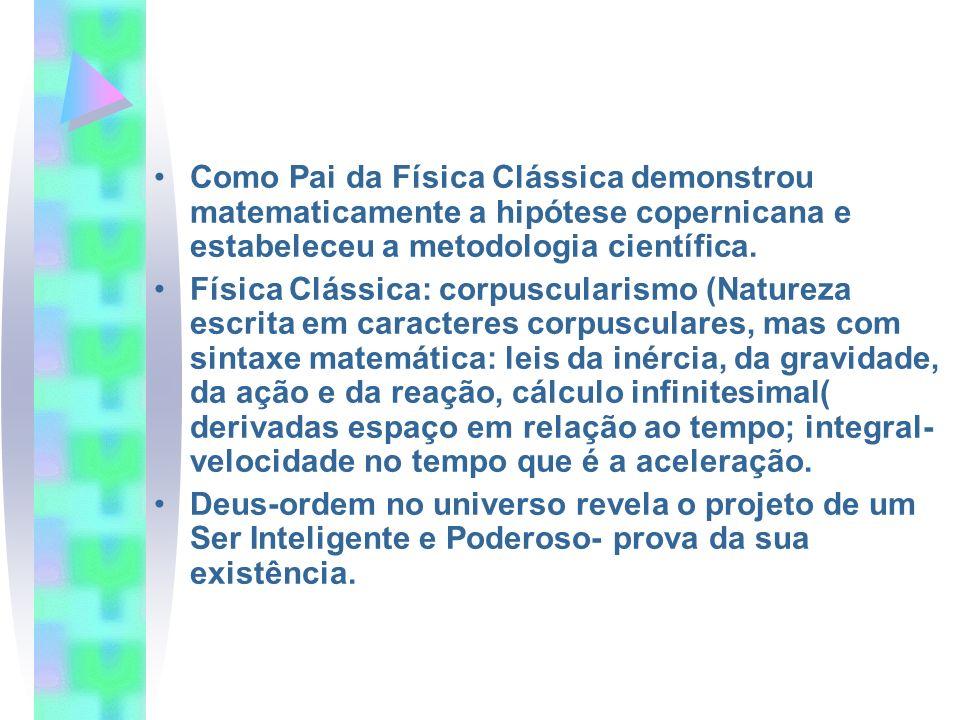 Como Pai da Física Clássica demonstrou matematicamente a hipótese copernicana e estabeleceu a metodologia científica. Física Clássica: corpuscularismo