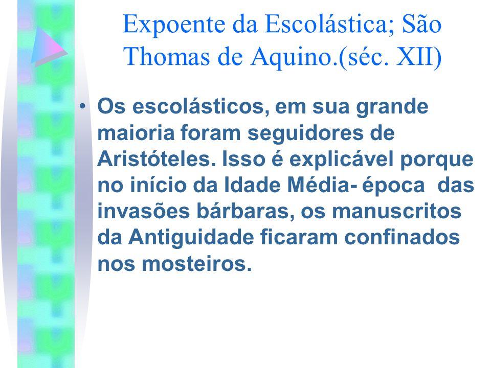 Expoente da Escolástica; São Thomas de Aquino.(séc. XII) Os escolásticos, em sua grande maioria foram seguidores de Aristóteles. Isso é explicável por