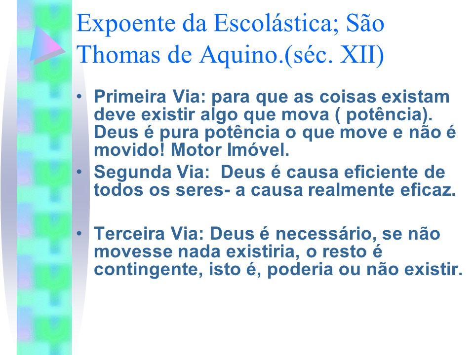 Expoente da Escolástica; São Thomas de Aquino.(séc. XII) Primeira Via: para que as coisas existam deve existir algo que mova ( potência). Deus é pura