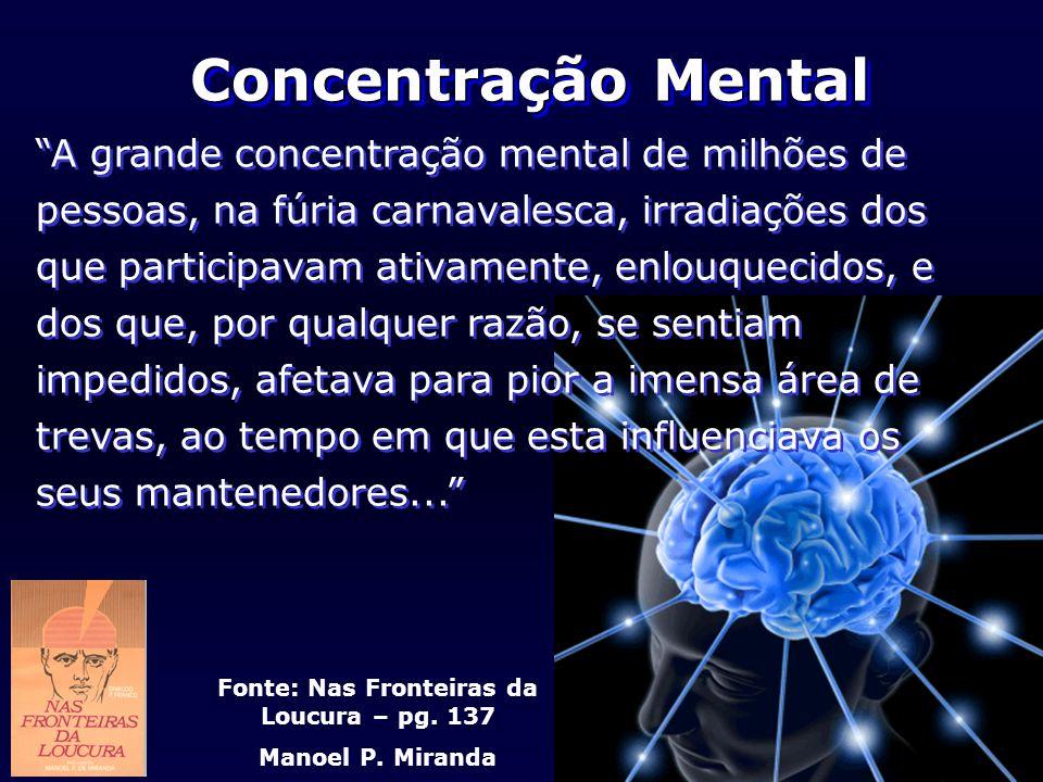 Fonte: Nas Fronteiras da Loucura – pg. 137 Manoel P. Miranda Concentração Mental A grande concentração mental de milhões de pessoas, na fúria carnaval