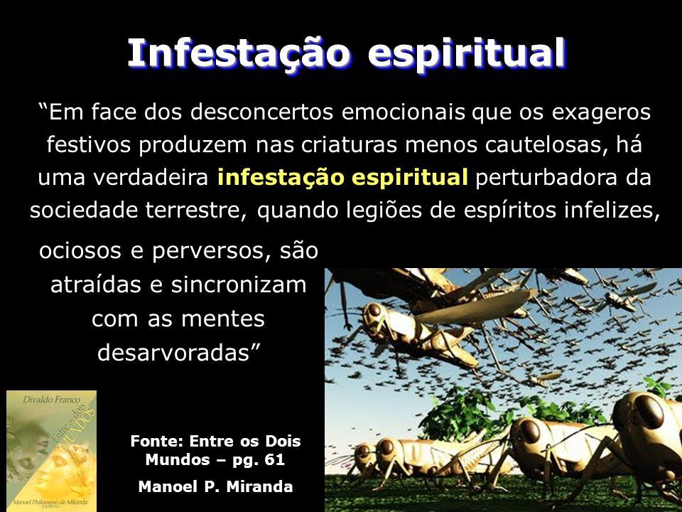 Infestação espiritual Fonte: Entre os Dois Mundos – pg. 61 Manoel P. Miranda Em face dos desconcertos emocionais que os exageros festivos produzem nas