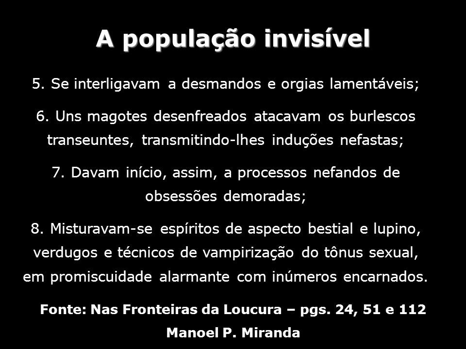 A população invisível Fonte: Nas Fronteiras da Loucura – pgs. 24, 51 e 112 Manoel P. Miranda 5. Se interligavam a desmandos e orgias lamentáveis; 6. U