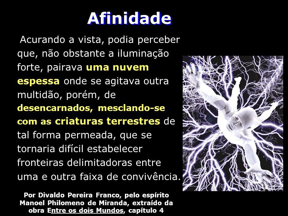 Afinidade Por Divaldo Pereira Franco, pelo espírito Manoel Philomeno de Miranda, extraído da obra Entre os dois Mundos, capítulo 4 Acurando a vista, p