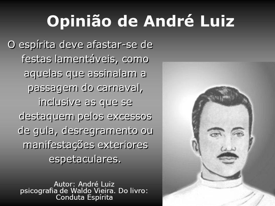 Opinião de André Luiz Autor: André Luiz psicografia de Waldo Vieira. Do livro: Conduta Espírita O espírita deve afastar-se de festas lamentáveis, como