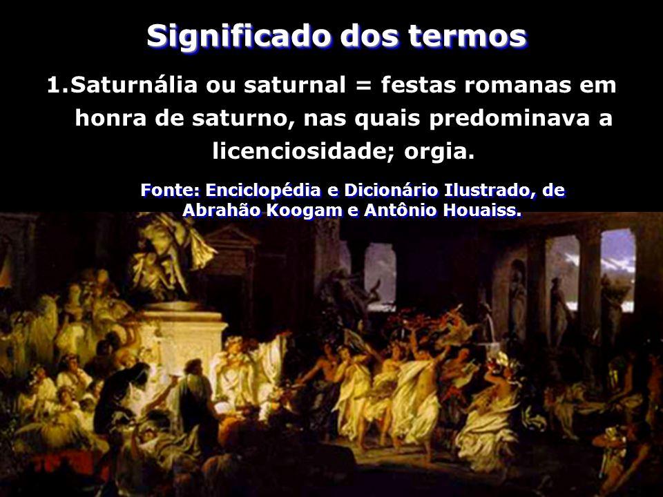 1.Saturnália ou saturnal = festas romanas em honra de saturno, nas quais predominava a licenciosidade; orgia. Fonte: Enciclopédia e Dicionário Ilustra