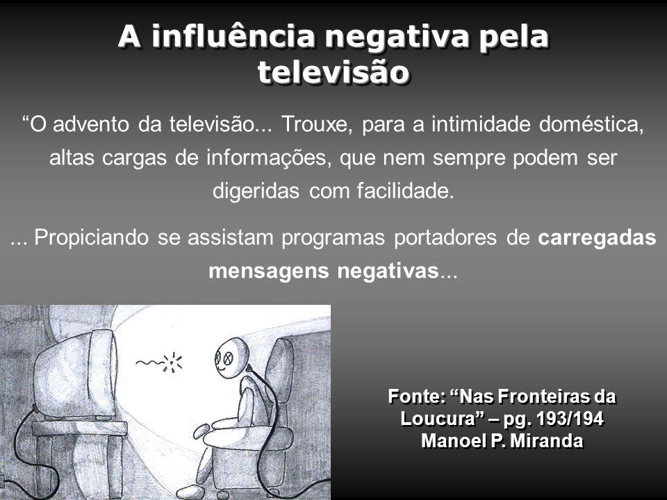 A influência negativa pela televisão Fonte: Nas Fronteiras da Loucura – pg. 193/194 Manoel P. Miranda O advento da televisão... Trouxe, para a intimid