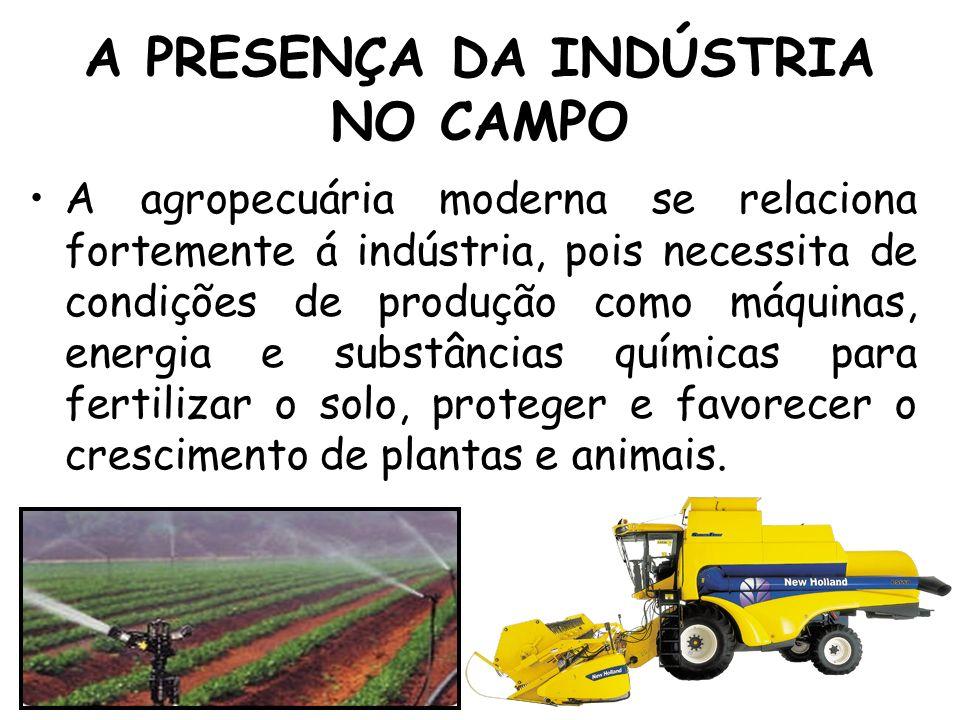 A PRESENÇA DA INDÚSTRIA NO CAMPO A agropecuária moderna se relaciona fortemente á indústria, pois necessita de condições de produção como máquinas, en