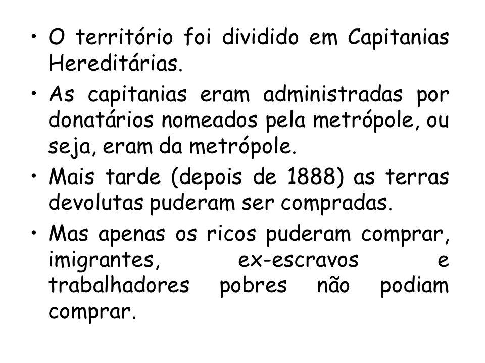 O território foi dividido em Capitanias Hereditárias. As capitanias eram administradas por donatários nomeados pela metrópole, ou seja, eram da metróp
