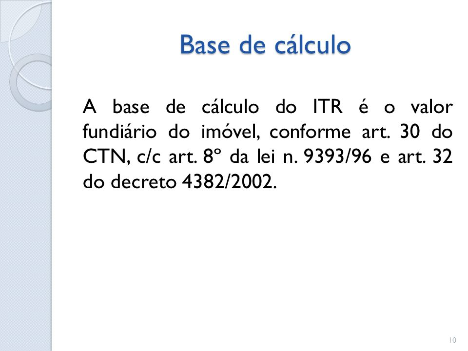 Base de cálculo A base de cálculo do ITR é o valor fundiário do imóvel, conforme art. 30 do CTN, c/c art. 8º da lei n. 9393/96 e art. 32 do decreto 43