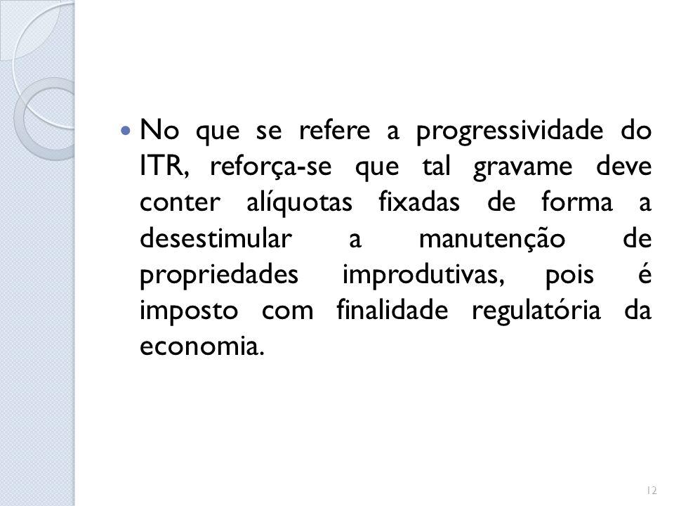 No que se refere a progressividade do ITR, reforça-se que tal gravame deve conter alíquotas fixadas de forma a desestimular a manutenção de propriedad