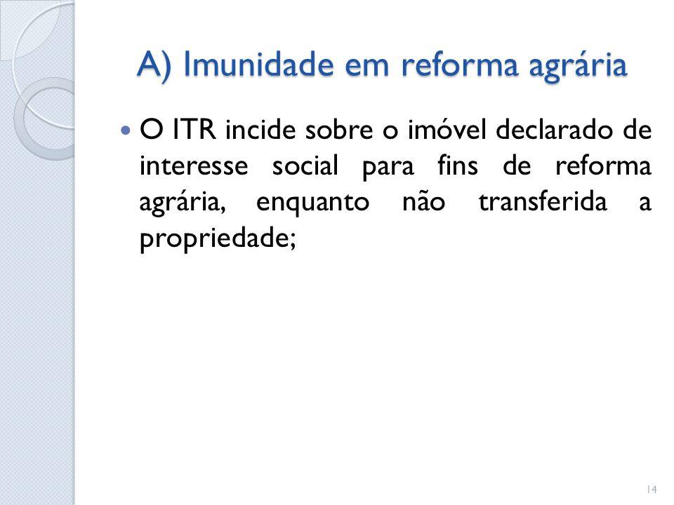 A) Imunidade em reforma agrária O ITR incide sobre o imóvel declarado de interesse social para fins de reforma agrária, enquanto não transferida a pro